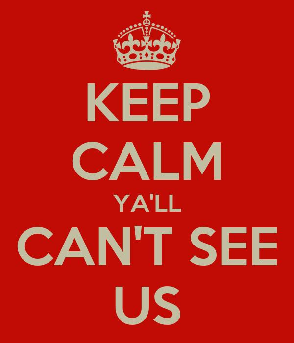KEEP CALM YA'LL CAN'T SEE US