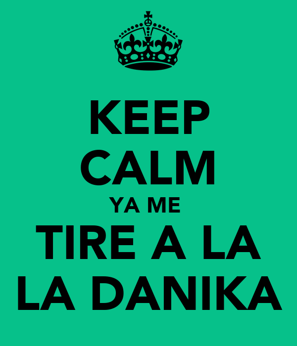 KEEP CALM YA ME  TIRE A LA LA DANIKA