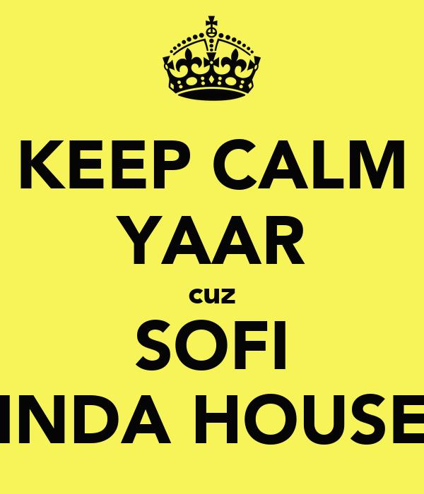 KEEP CALM YAAR cuz SOFI INDA HOUSE