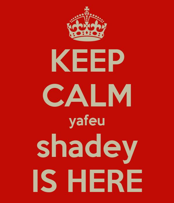 KEEP CALM yafeu shadey IS HERE