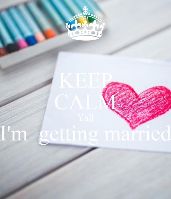 KEEP CALM Yall I'm  getting married
