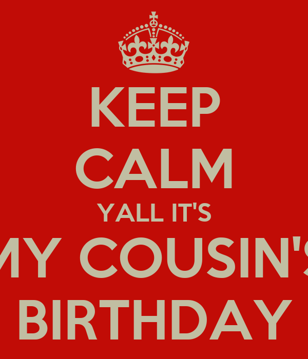 KEEP CALM YALL IT'S MY COUSIN'S BIRTHDAY