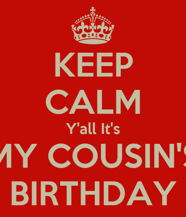 KEEP CALM Y'all It's MY COUSIN'S BIRTHDAY