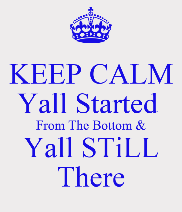 KEEP CALM Yall Started  From The Bottom & Yall STiLL There