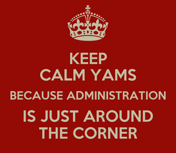 KEEP CALM YAMS BECAUSE ADMINISTRATION IS JUST AROUND THE CORNER