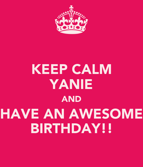 KEEP CALM YANIE AND HAVE AN AWESOME BIRTHDAY!!