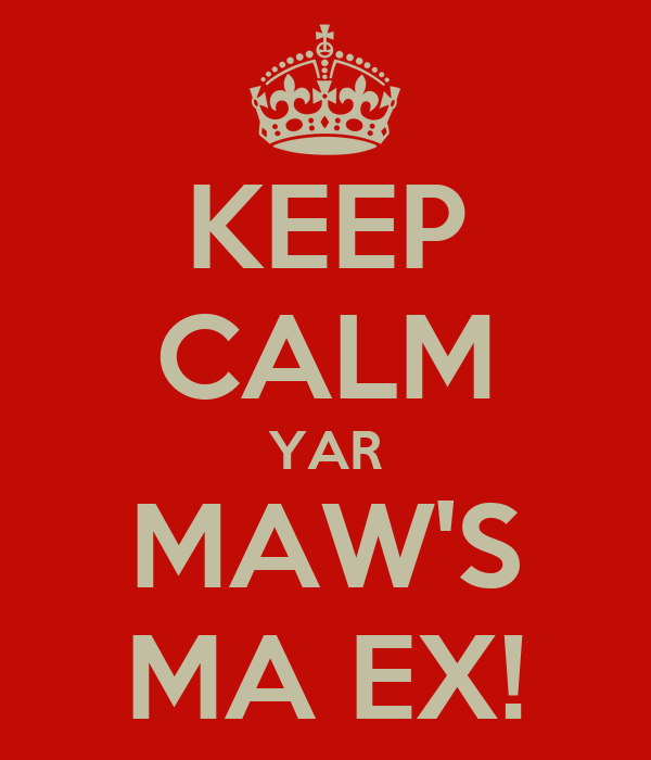 KEEP CALM YAR MAW'S MA EX!