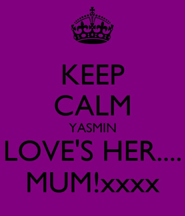 KEEP CALM YASMIN LOVE'S HER.... MUM!xxxx