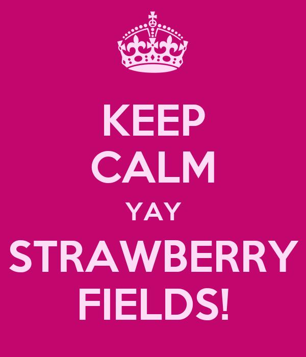 KEEP CALM YAY STRAWBERRY FIELDS!