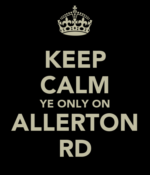 KEEP CALM YE ONLY ON ALLERTON RD