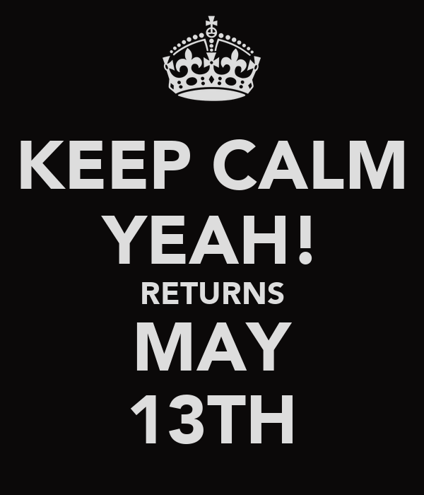 KEEP CALM YEAH! RETURNS MAY 13TH