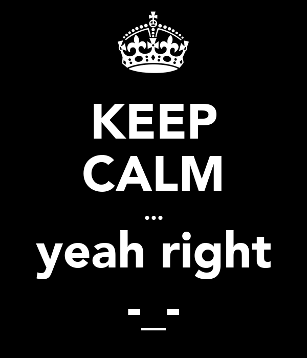 KEEP CALM ... yeah right -_-