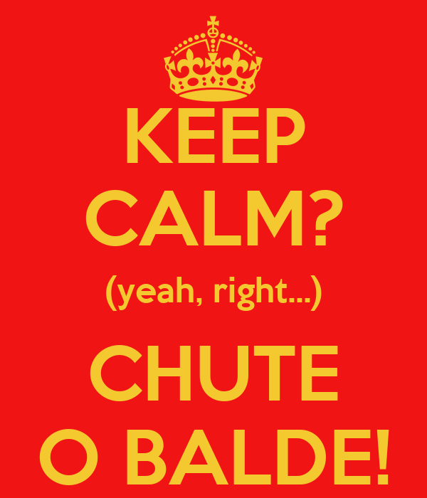 KEEP CALM? (yeah, right...) CHUTE O BALDE!