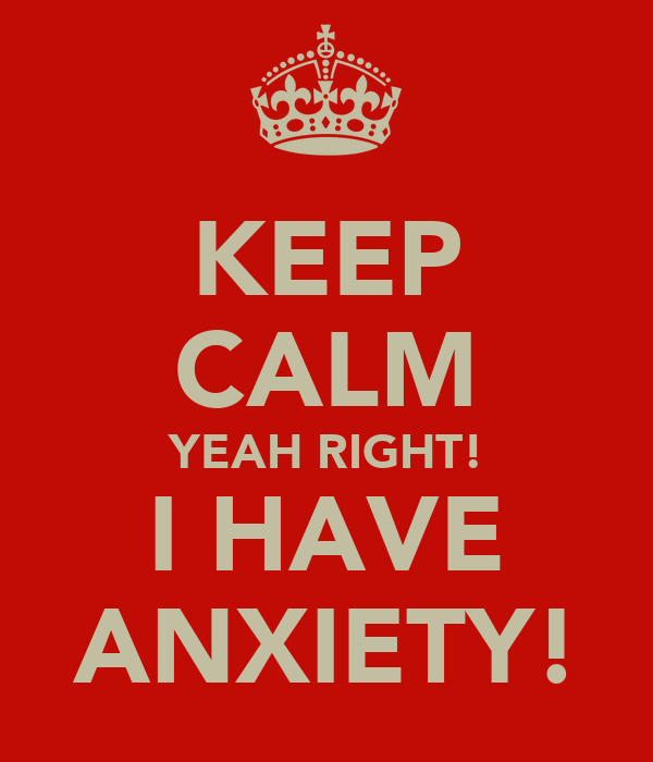 KEEP CALM YEAH RIGHT! I HAVE ANXIETY!