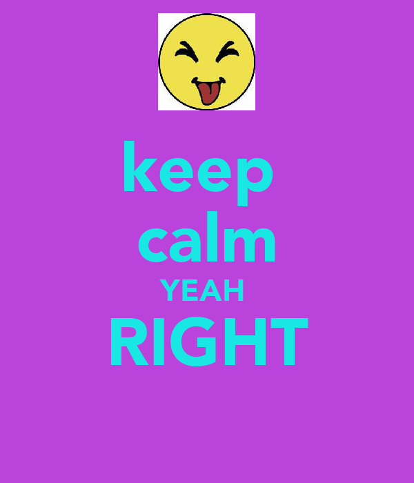 keep  calm YEAH  RIGHT