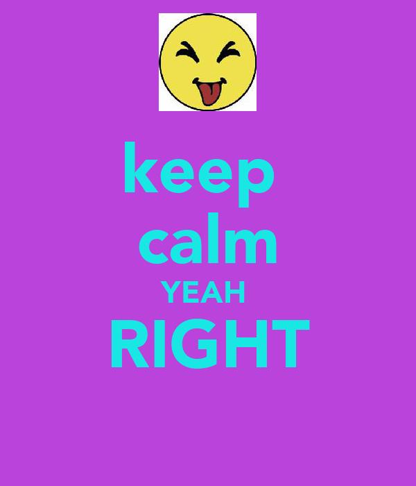 keep  calm YEAH  RIGHT