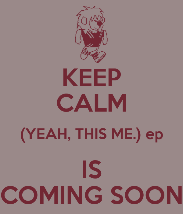 KEEP CALM (YEAH, THIS ME.) ep IS COMING SOON