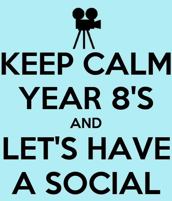 KEEP CALM YEAR 8'S AND LET'S HAVE A SOCIAL