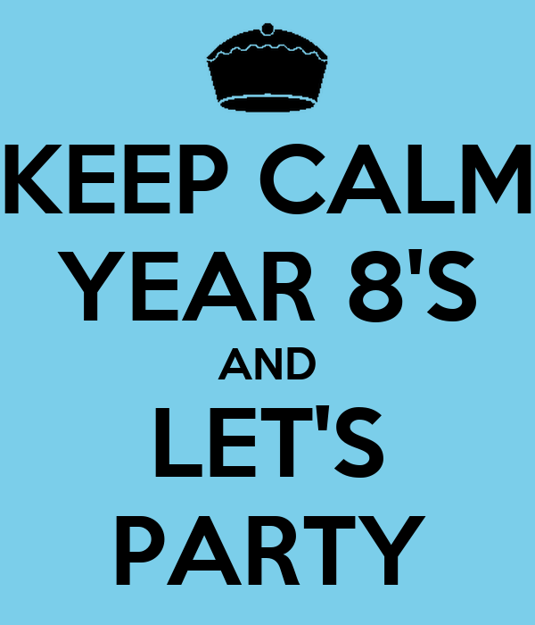 KEEP CALM YEAR 8'S AND LET'S PARTY