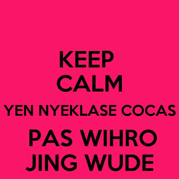 KEEP  CALM YEN NYEKLASE COCAS  PAS WIHRO JING WUDE