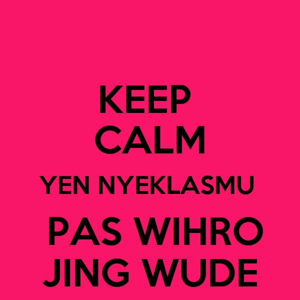 KEEP  CALM YEN NYEKLASMU   PAS WIHRO JING WUDE