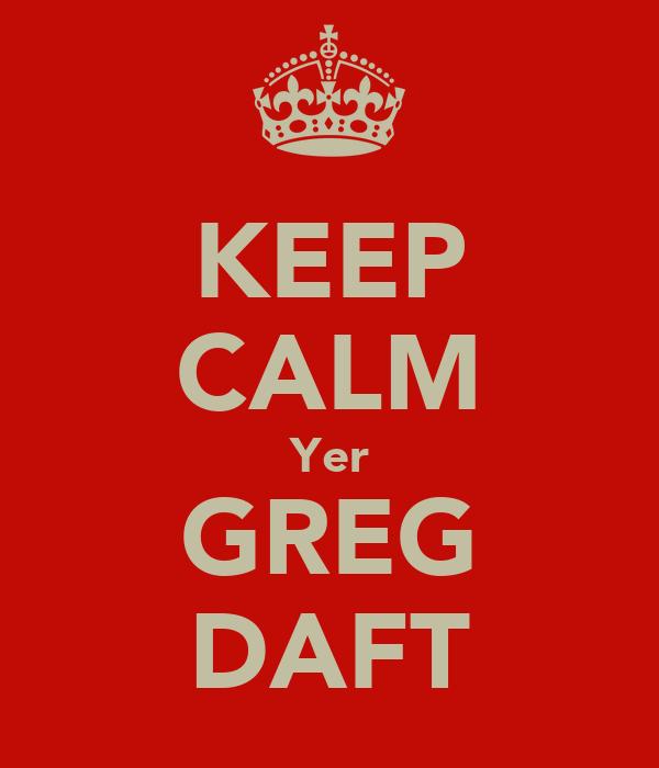 KEEP CALM Yer GREG DAFT
