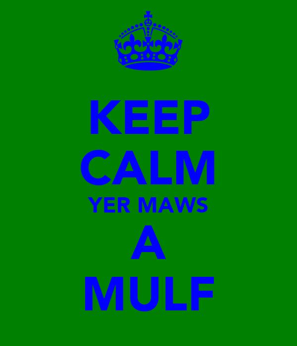 KEEP CALM YER MAWS A MULF