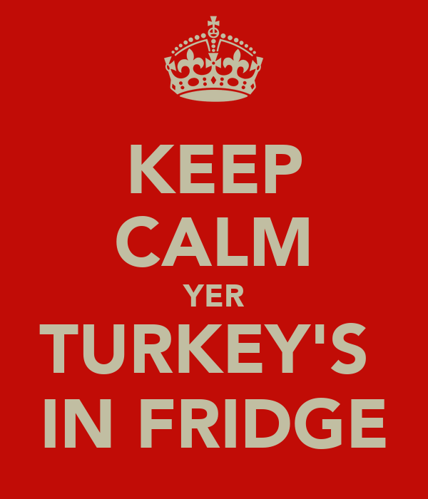 KEEP CALM YER TURKEY'S  IN FRIDGE