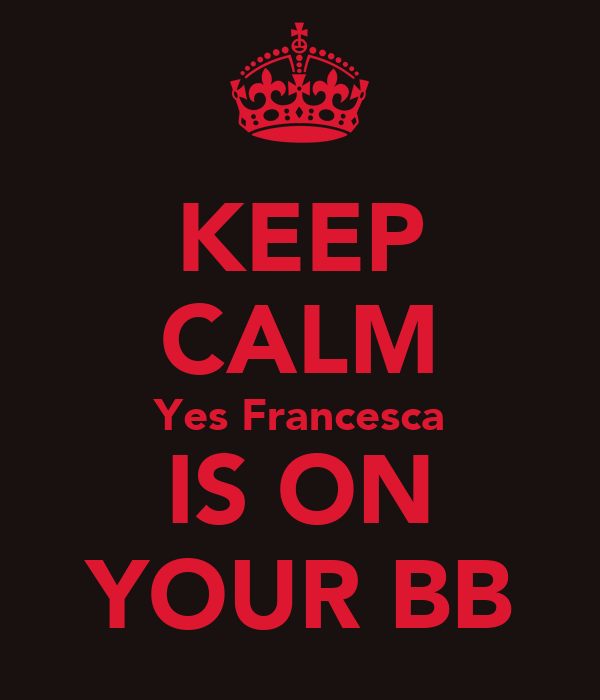 KEEP CALM Yes Francesca IS ON YOUR BB