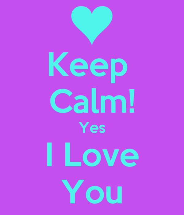 Keep  Calm! Yes I Love You