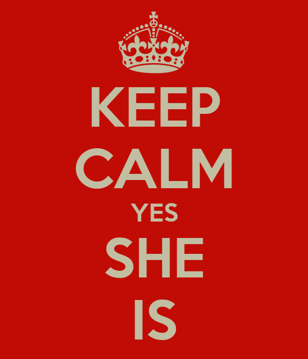 KEEP CALM YES SHE IS