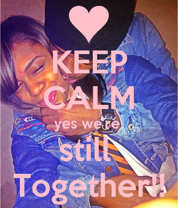 KEEP CALM yes we're  still  Together!!