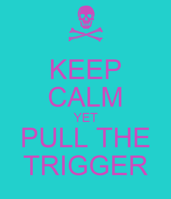 KEEP CALM YET PULL THE TRIGGER