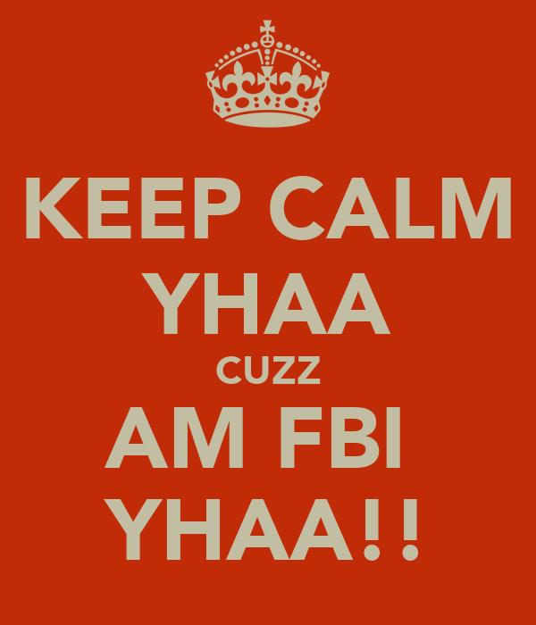 KEEP CALM YHAA CUZZ AM FBI  YHAA!!