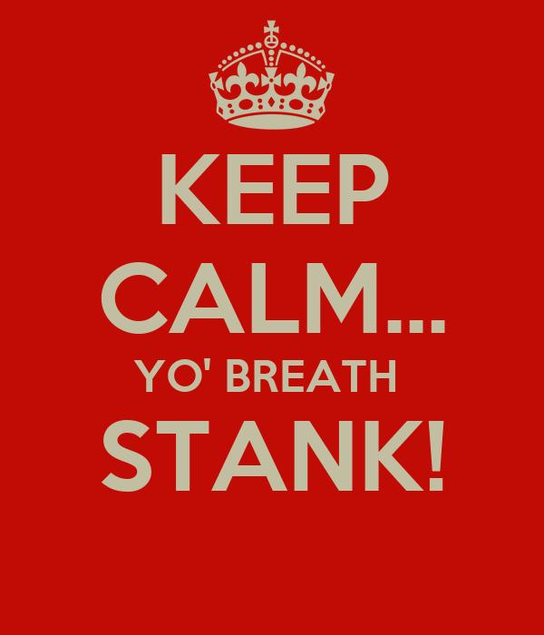 KEEP CALM... YO' BREATH  STANK!