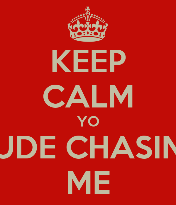 KEEP CALM YO DUDE CHASING ME