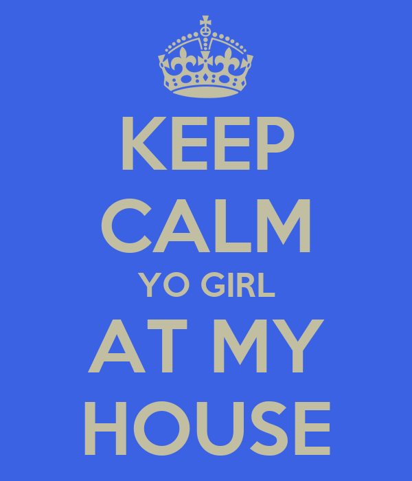KEEP CALM YO GIRL AT MY HOUSE