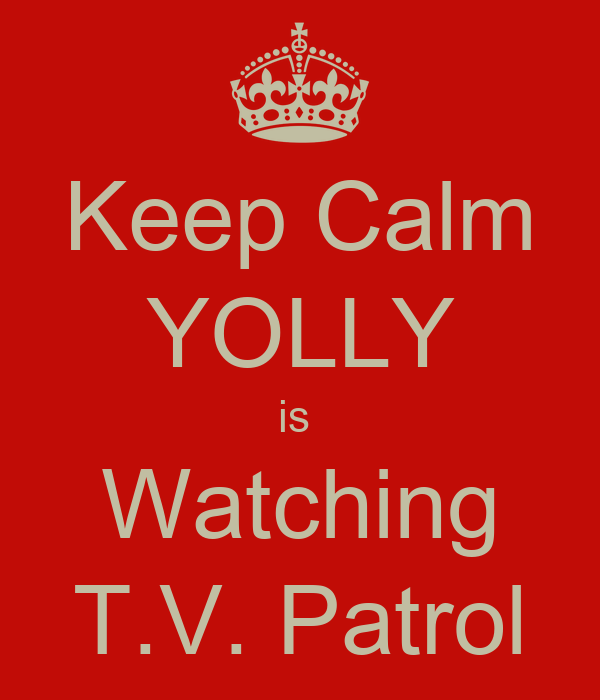 Keep Calm YOLLY is  Watching T.V. Patrol
