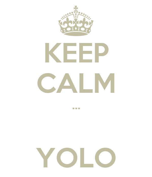 KEEP CALM ...  YOLO