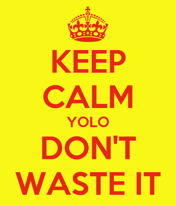 KEEP CALM YOLO DON'T WASTE IT