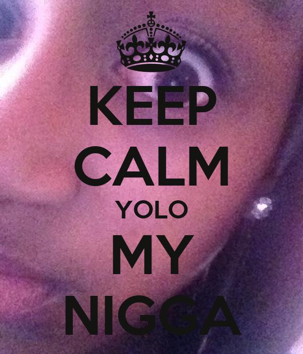 KEEP CALM YOLO MY NIGGA