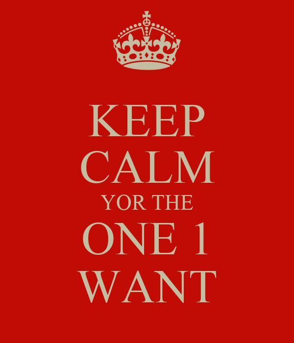 KEEP CALM YOR THE ONE 1 WANT