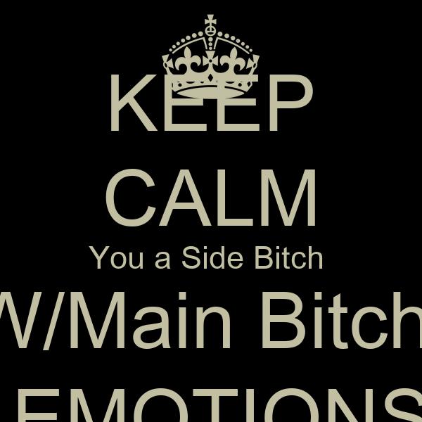 KEEP CALM You a Side Bitch  W/Main Bitch   EMOTIONS