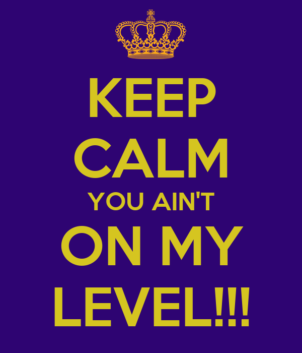 KEEP CALM YOU AIN'T ON MY LEVEL!!!