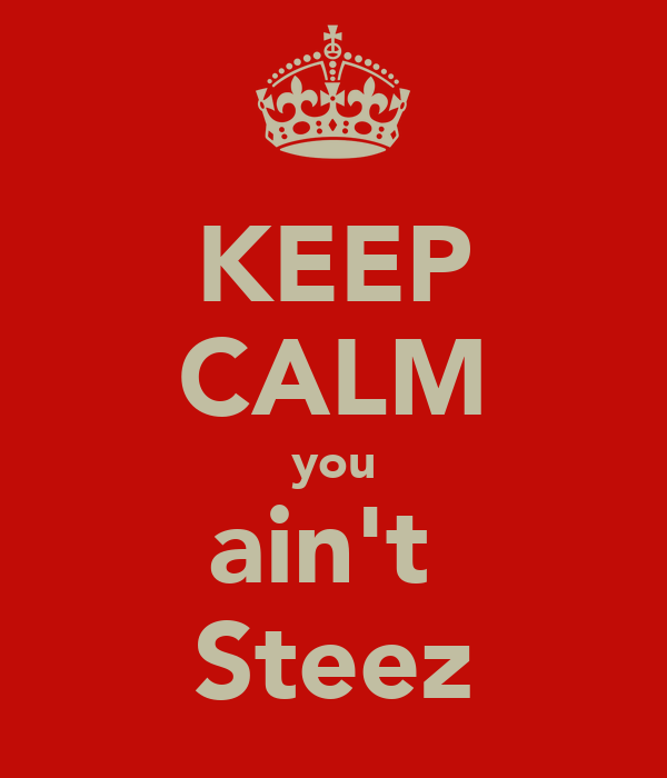 KEEP CALM you ain't  Steez