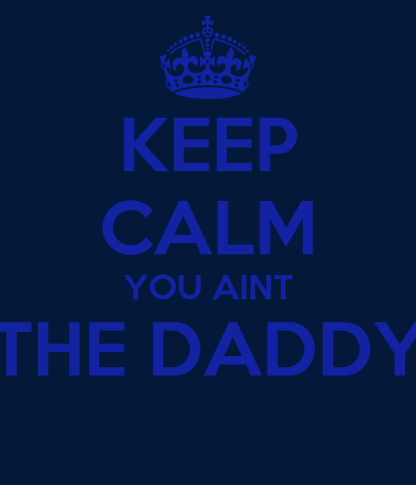 KEEP CALM YOU AINT THE DADDY