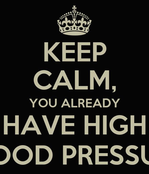 KEEP CALM, YOU ALREADY HAVE HIGH BLOOD PRESSURE