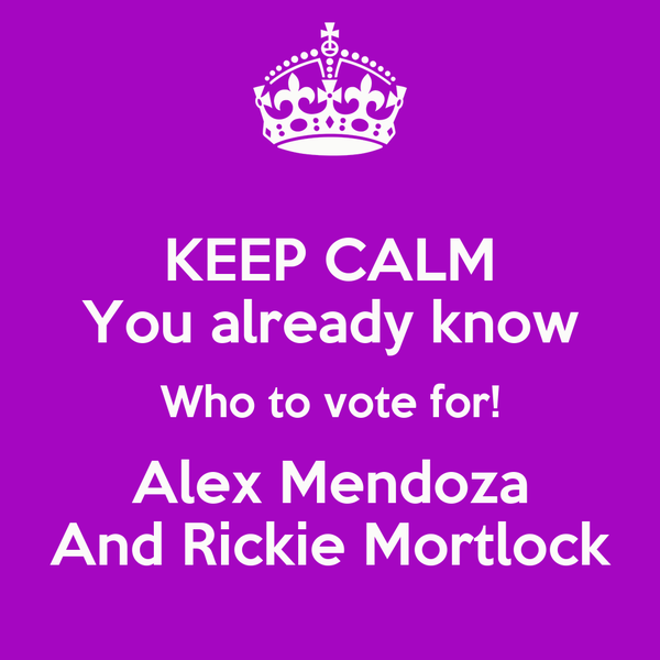 KEEP CALM You already know Who to vote for! Alex Mendoza And Rickie Mortlock
