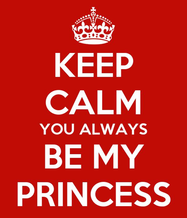 KEEP CALM YOU ALWAYS BE MY PRINCESS