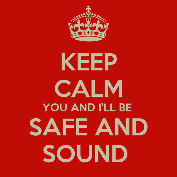 KEEP CALM YOU AND I'LL BE  SAFE AND SOUND